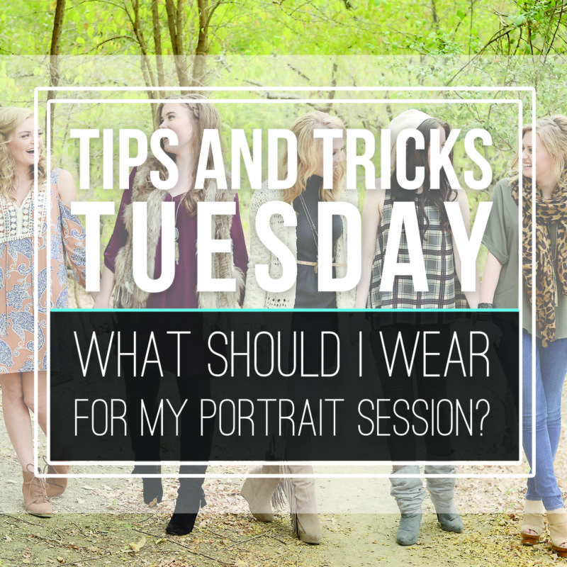 Tips & Tricks Tuesday   |  What Should I Wear for My Portrait Session?