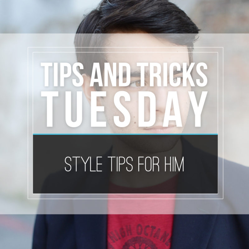 Tips & Tricks Tuesday  |  Style Tips For Him